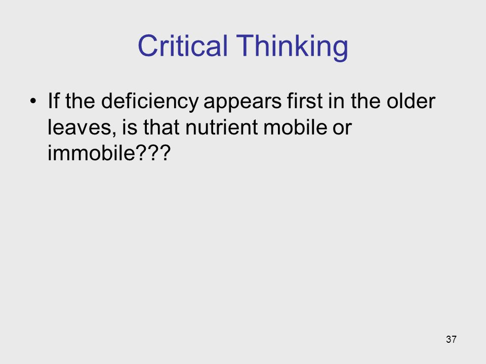 37 Critical Thinking If the deficiency appears first in the older leaves, is that nutrient mobile or immobile