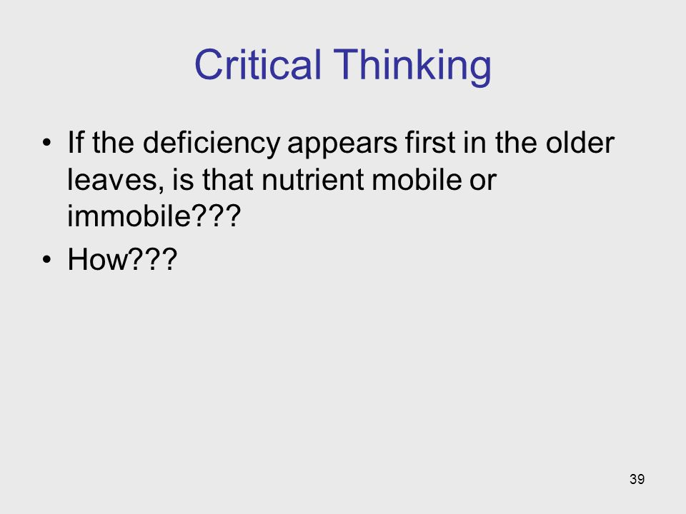 39 Critical Thinking If the deficiency appears first in the older leaves, is that nutrient mobile or immobile .