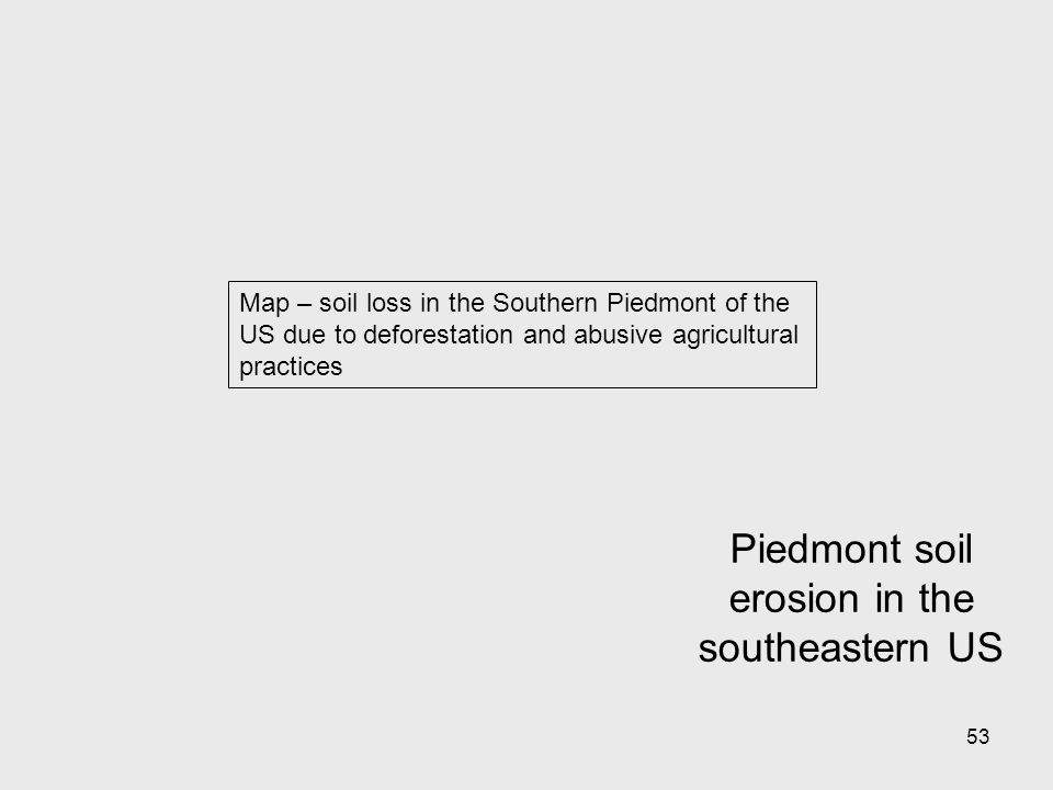 53 Map – soil loss in the Southern Piedmont of the US due to deforestation and abusive agricultural practices Piedmont soil erosion in the southeastern US