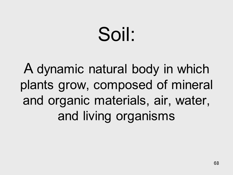 68 Soil: A dynamic natural body in which plants grow, composed of mineral and organic materials, air, water, and living organisms
