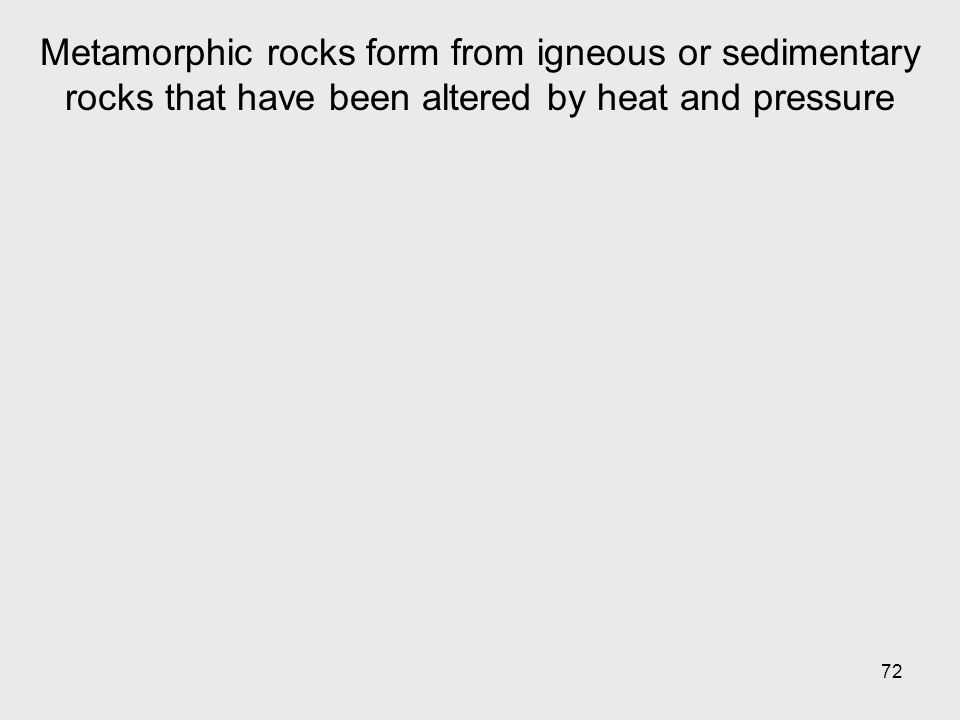 72 Metamorphic rocks form from igneous or sedimentary rocks that have been altered by heat and pressure