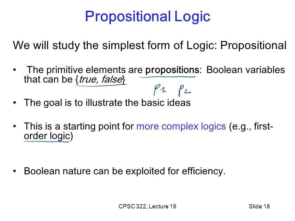 CPSC 322, Lecture 19Slide 18 Propositional Logic We will study the simplest form of Logic: Propositional The primitive elements are propositions: Boolean variables that can be {true, false} The goal is to illustrate the basic ideas This is a starting point for more complex logics (e.g., first- order logic) Boolean nature can be exploited for efficiency.