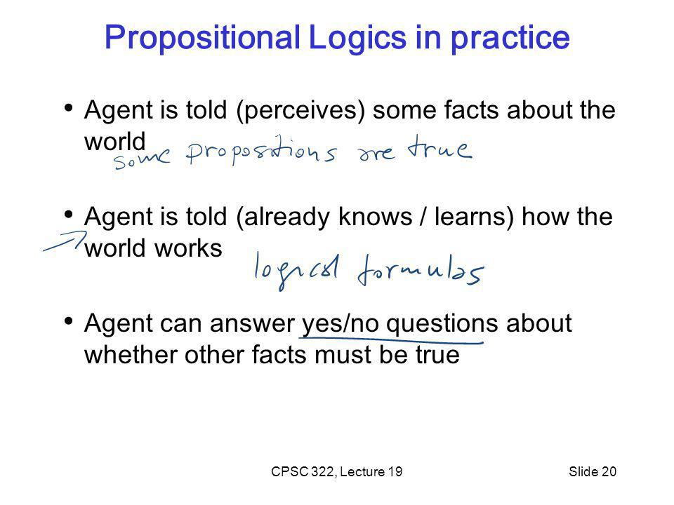 CPSC 322, Lecture 19Slide 20 Propositional Logics in practice Agent is told (perceives) some facts about the world Agent is told (already knows / learns) how the world works Agent can answer yes/no questions about whether other facts must be true