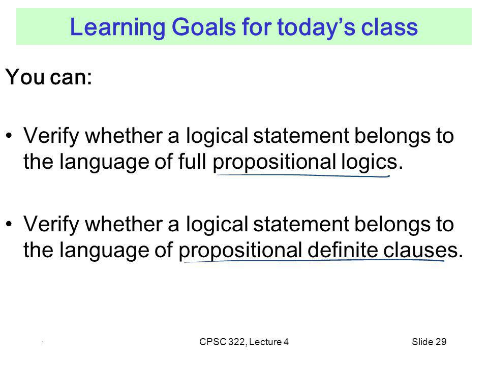 CPSC 322, Lecture 4Slide 29 Learning Goals for todays class You can: Verify whether a logical statement belongs to the language of full propositional logics.
