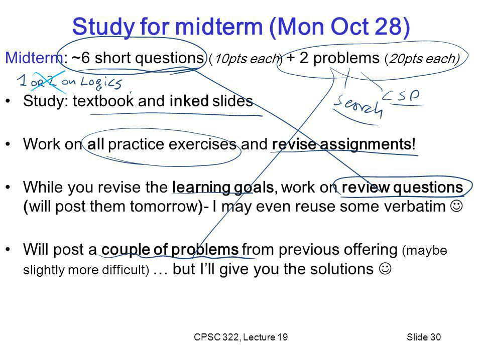 CPSC 322, Lecture 19Slide 30 Study for midterm (Mon Oct 28) Midterm: ~6 short questions (10pts each) + 2 problems (20pts each) Study: textbook and inked slides Work on all practice exercises and revise assignments.