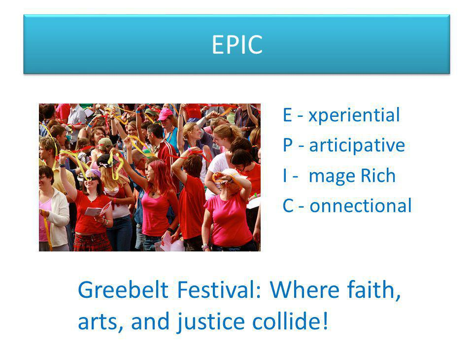 EPIC E - xperiential P - articipative I - mage Rich C - onnectional Greebelt Festival: Where faith, arts, and justice collide!