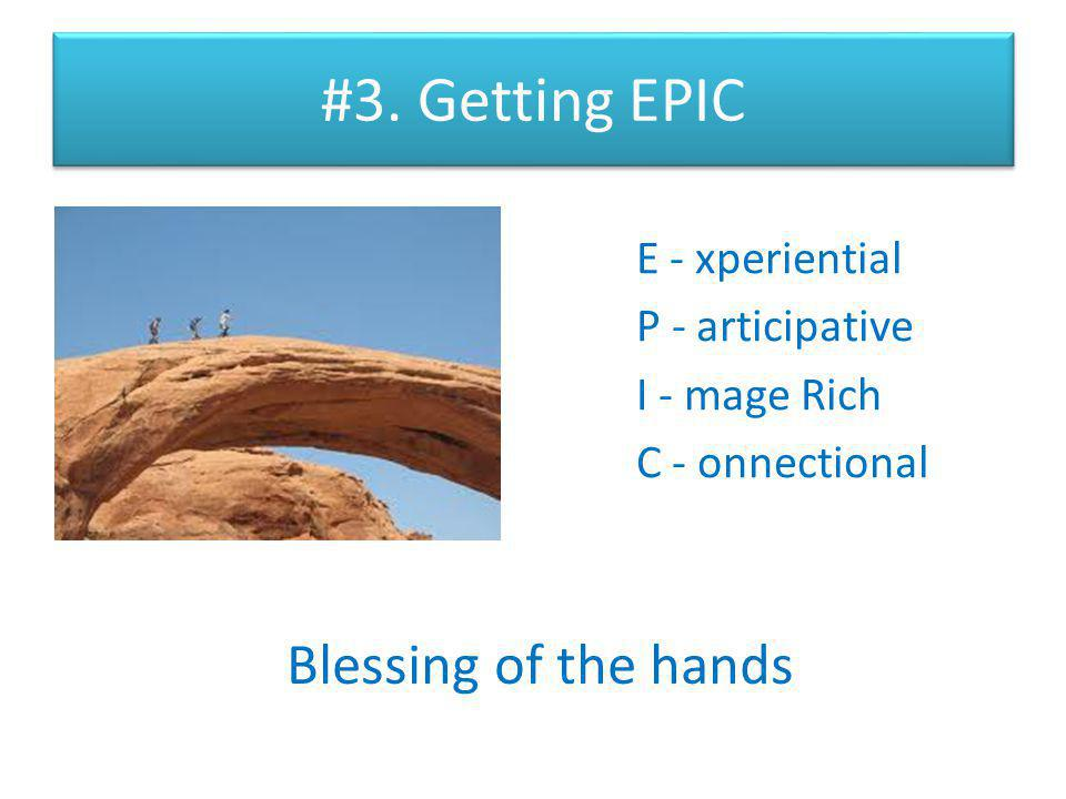 #3. Getting EPIC E - xperiential P - articipative I - mage Rich C - onnectional Blessing of the hands