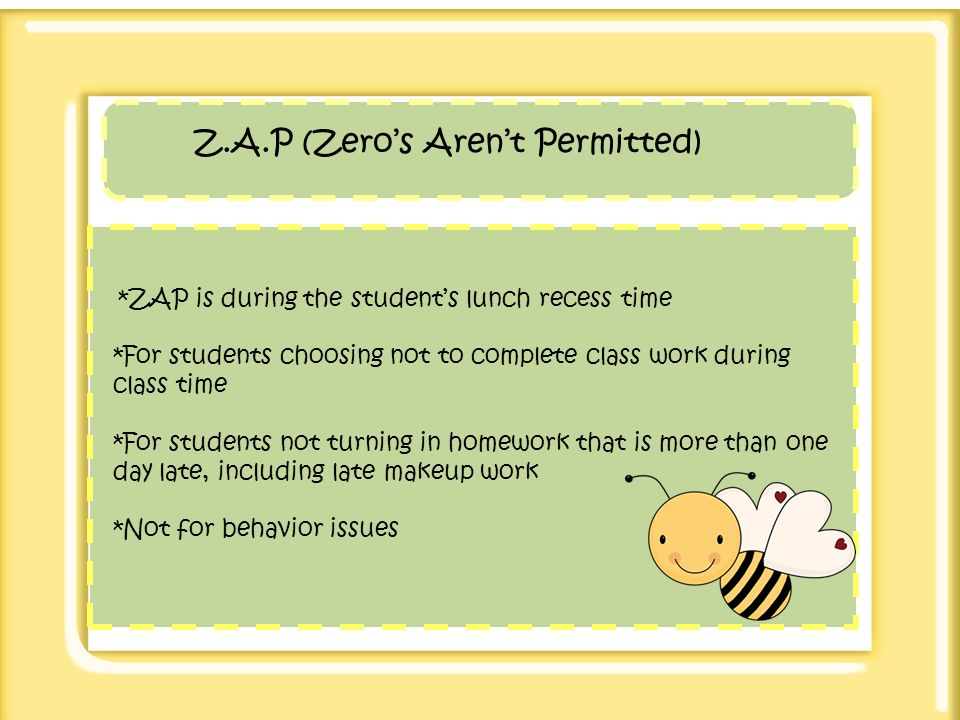 Z.A.P (Zeros Arent Permitted) *ZAP is during the students lunch recess time *For students choosing not to complete class work during class time *For s