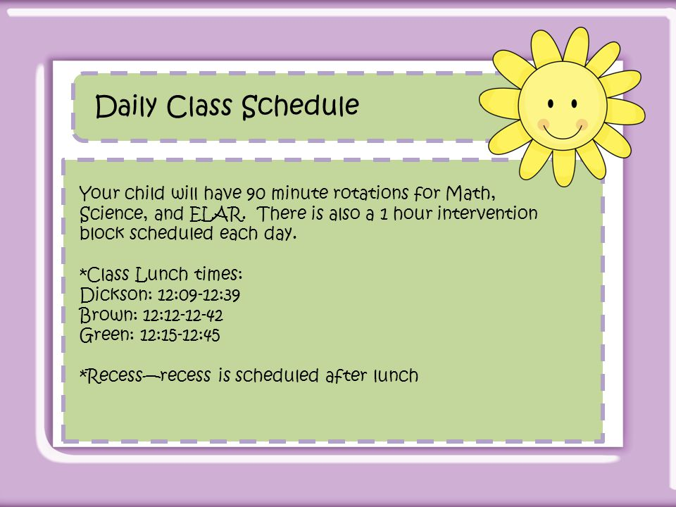Daily Class Schedule Your child will have 90 minute rotations for Math, Science, and ELAR. There is also a 1 hour intervention block scheduled each da