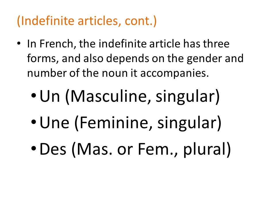 (Indefinite articles, cont.) In French, the indefinite article has three forms, and also depends on the gender and number of the noun it accompanies.