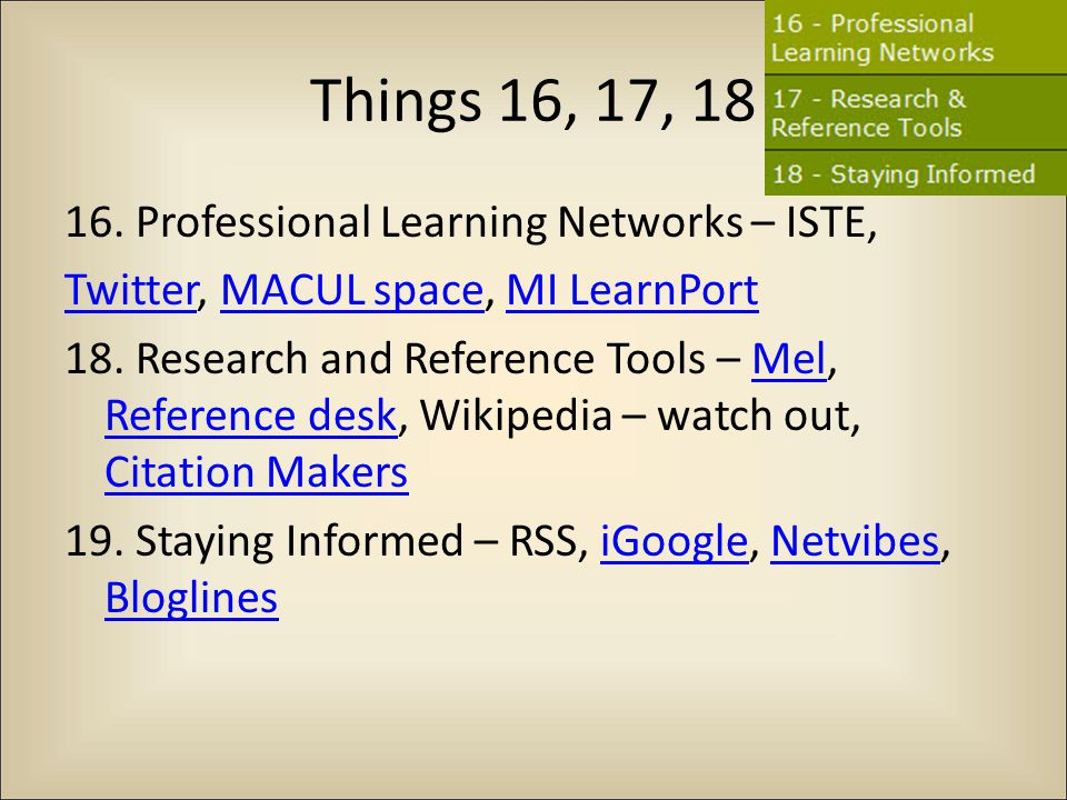 Things 16, 17, 18 16. Professional Learning Networks – ISTE, TwitterTwitter, MACUL space, MI LearnPortMACUL spaceMI LearnPort 18. Research and Referen