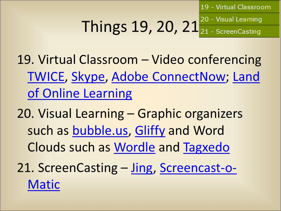 Things 19, 20, 21 19. Virtual Classroom – Video conferencing TWICE, Skype, Adobe ConnectNow; Land of Online Learning TWICESkypeAdobe ConnectNowLand of
