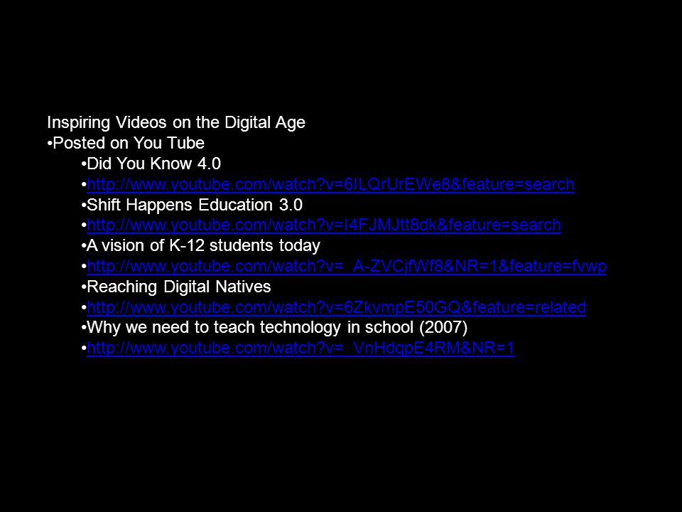 Vision of a 21 st century student Inspiring Videos on the Digital Age Posted on You Tube Did You Know 4.0 http://www.youtube.com/watch v=6ILQrUrEWe8&feature=search Shift Happens Education 3.0 http://www.youtube.com/watch v=I4FJMJtt8dk&feature=search A vision of K-12 students today http://www.youtube.com/watch v=_A-ZVCjfWf8&NR=1&feature=fvwp Reaching Digital Natives http://www.youtube.com/watch v=6ZkvmpE50GQ&feature=related Why we need to teach technology in school (2007) http://www.youtube.com/watch v=_VnHdqpE4RM&NR=1