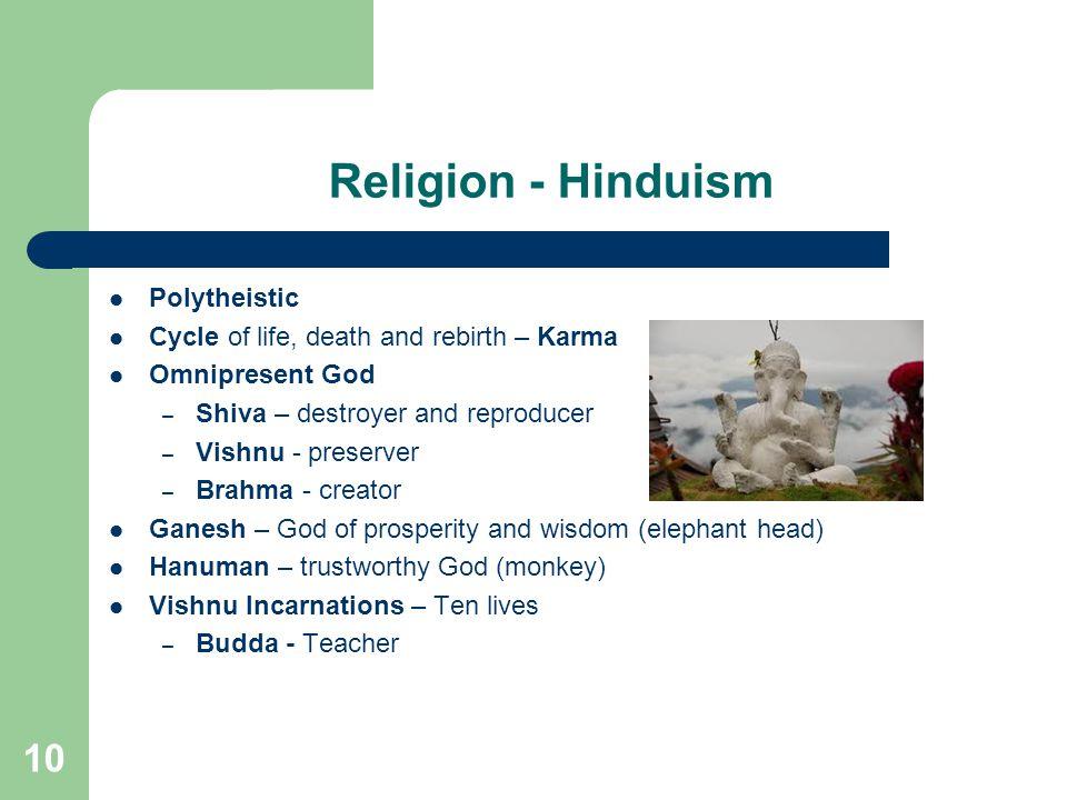 10 Religion - Hinduism Polytheistic Cycle of life, death and rebirth – Karma Omnipresent God – Shiva – destroyer and reproducer – Vishnu - preserver – Brahma - creator Ganesh – God of prosperity and wisdom (elephant head) Hanuman – trustworthy God (monkey) Vishnu Incarnations – Ten lives – Budda - Teacher