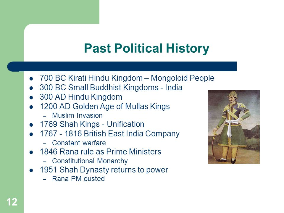 12 Past Political History 700 BC Kirati Hindu Kingdom – Mongoloid People 300 BC Small Buddhist Kingdoms - India 300 AD Hindu Kingdom 1200 AD Golden Age of Mullas Kings – Muslim Invasion 1769 Shah Kings - Unification 1767 - 1816 British East India Company – Constant warfare 1846 Rana rule as Prime Ministers – Constitutional Monarchy 1951 Shah Dynasty returns to power – Rana PM ousted