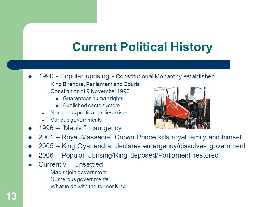 13 Current Political History 1990 - Popular uprising - Constitutional Monarchy established – King Birendra, Parliament and Courts – Constitution of 9 November 1990 Guarantees human rights Abolished caste system – Numerous political parties arise – Various governments 1996 – Maoist Insurgency 2001 – Royal Massacre: Crown Prince kills royal family and himself 2005 – King Gyanendra: declares emergency/dissolves government 2006 – Popular Uprising/King deposed/Parliament restored Currently – Unsettled – Maoist join government – Numerous governments – What to do with the former King