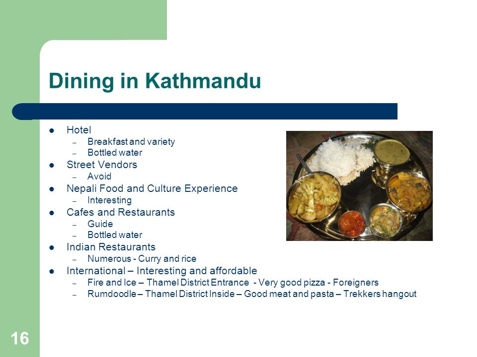 16 Dining in Kathmandu Hotel – Breakfast and variety – Bottled water Street Vendors – Avoid Nepali Food and Culture Experience – Interesting Cafes and Restaurants – Guide – Bottled water Indian Restaurants – Numerous - Curry and rice International – Interesting and affordable – Fire and Ice – Thamel District Entrance - Very good pizza - Foreigners – Rumdoodle – Thamel District Inside – Good meat and pasta – Trekkers hangout