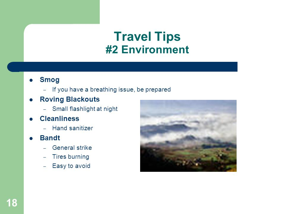 18 Travel Tips #2 Environment Smog – If you have a breathing issue, be prepared Roving Blackouts – Small flashlight at night Cleanliness – Hand sanitizer Bandt – General strike – Tires burning – Easy to avoid