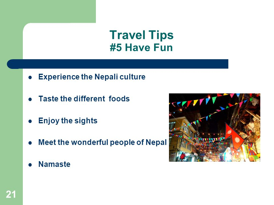 21 Travel Tips #5 Have Fun Experience the Nepali culture Taste the different foods Enjoy the sights Meet the wonderful people of Nepal Namaste