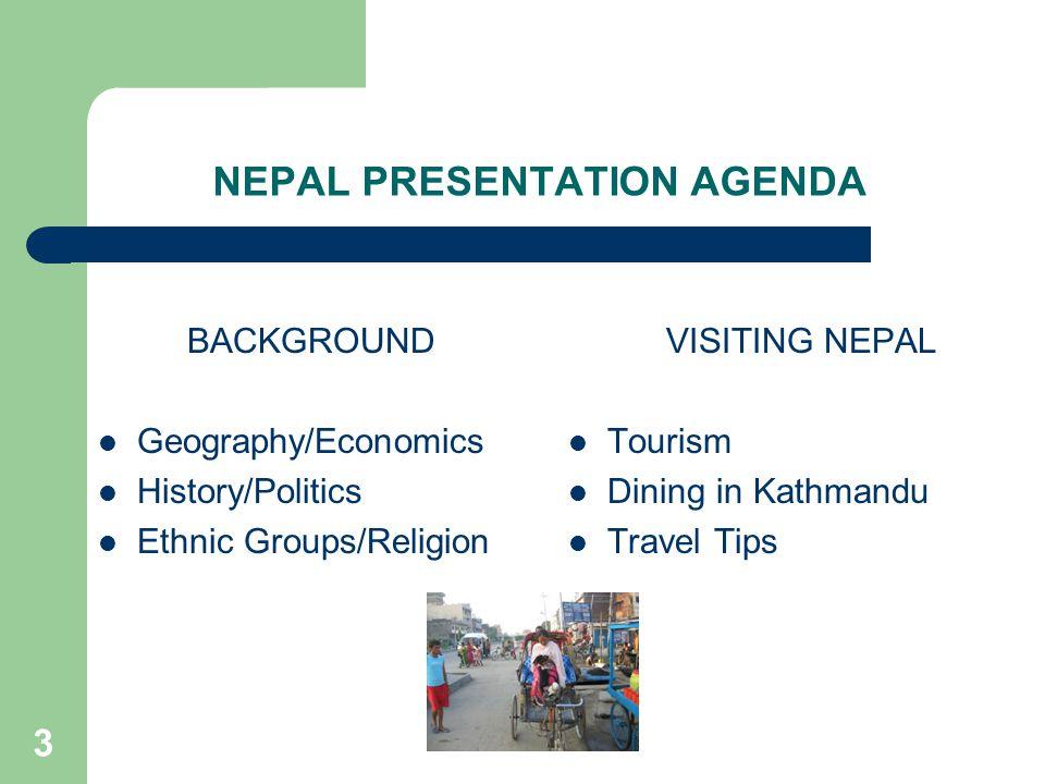 3 NEPAL PRESENTATION AGENDA BACKGROUND Geography/Economics History/Politics Ethnic Groups/Religion VISITING NEPAL Tourism Dining in Kathmandu Travel Tips