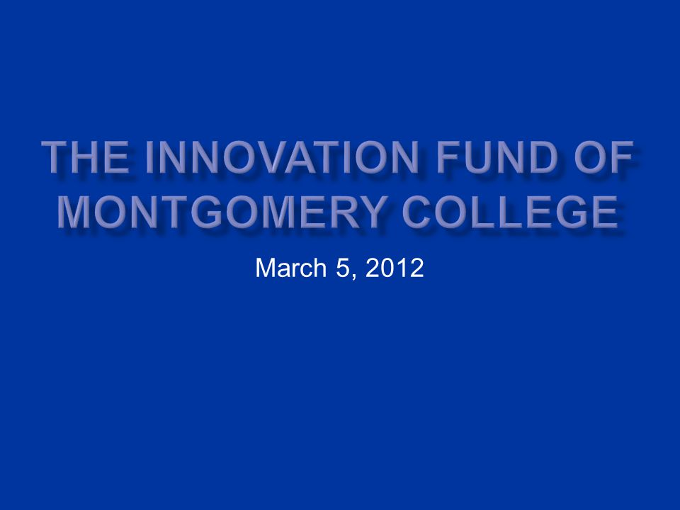 Introduction to Montgomery College (Md.) Past Innovation Processes New Innovation Fund Differences from the Past Outcomes of the New Innovation Fund Process Positive Takeaways