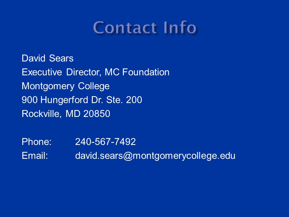 David Sears Executive Director, MC Foundation Montgomery College 900 Hungerford Dr. Ste. 200 Rockville, MD 20850 Phone: 240-567-7492 Email:david.sears