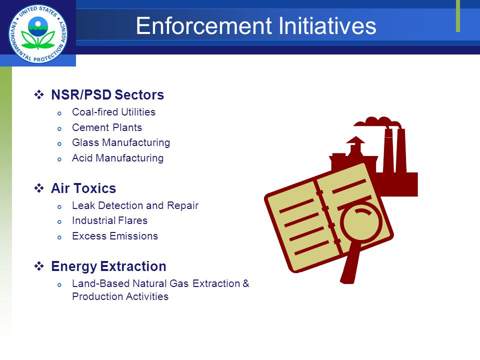 Enforcement Initiatives NSR/PSD Sectors Coal-fired Utilities Cement Plants Glass Manufacturing Acid Manufacturing Air Toxics Leak Detection and Repair