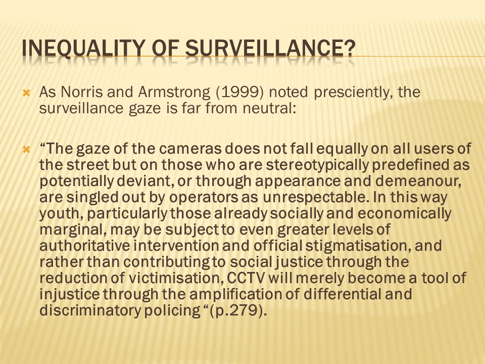 As Norris and Armstrong (1999) noted presciently, the surveillance gaze is far from neutral: The gaze of the cameras does not fall equally on all users of the street but on those who are stereotypically predefined as potentially deviant, or through appearance and demeanour, are singled out by operators as unrespectable.