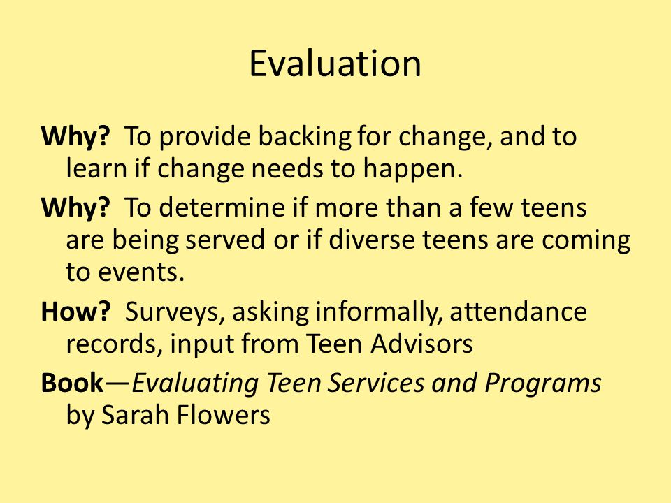 Evaluation Why.To provide backing for change, and to learn if change needs to happen.