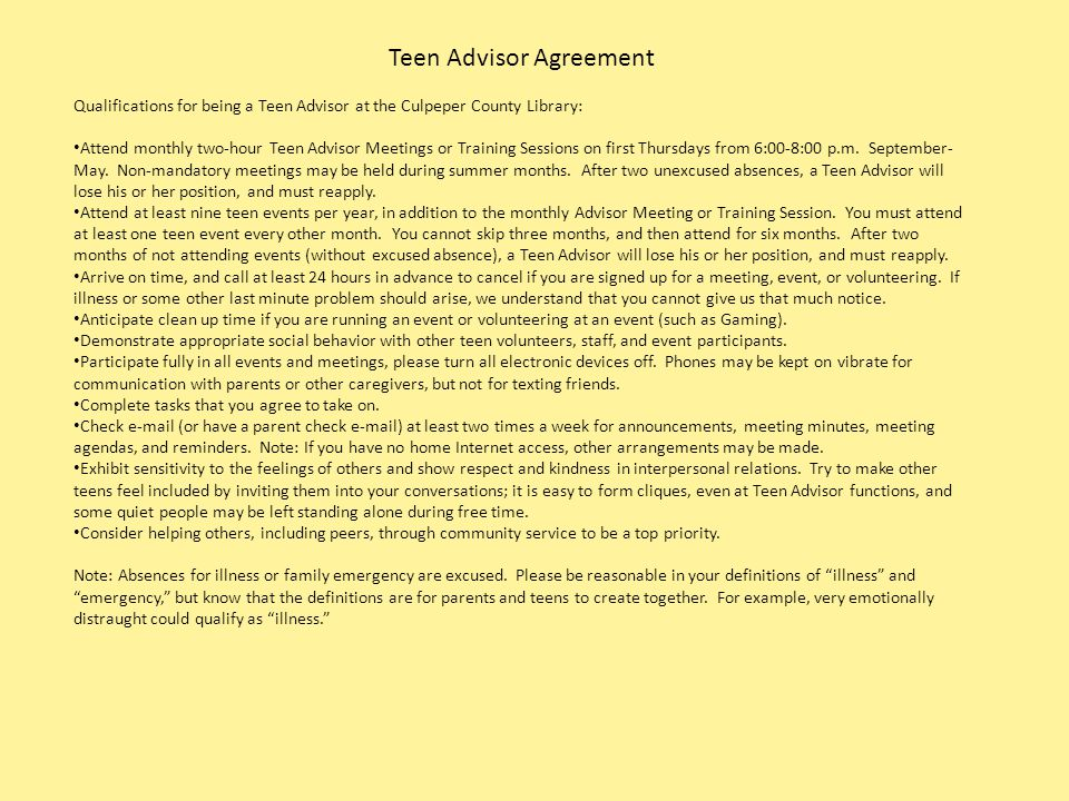 Teen Advisor Agreement Qualifications for being a Teen Advisor at the Culpeper County Library: Attend monthly two-hour Teen Advisor Meetings or Training Sessions on first Thursdays from 6:00-8:00 p.m.