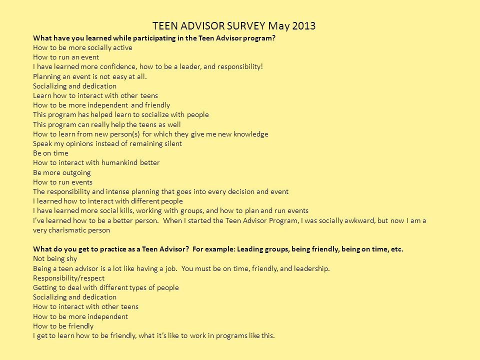 TEEN ADVISOR SURVEY May 2013 What have you learned while participating in the Teen Advisor program? How to be more socially active How to run an event