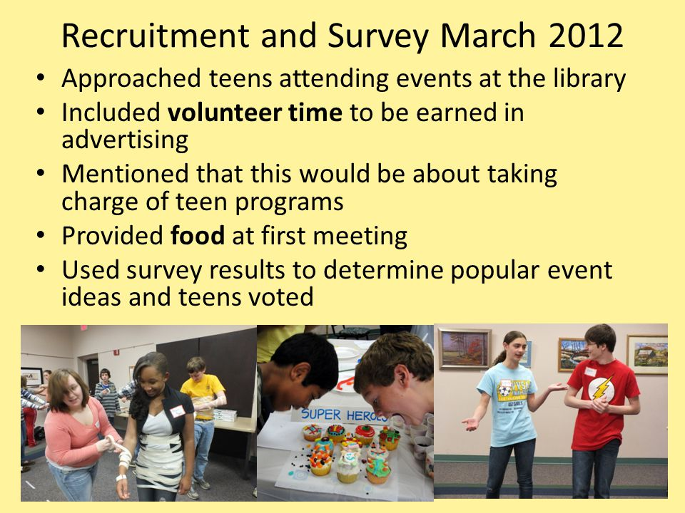Recruitment and Survey March 2012 Approached teens attending events at the library Included volunteer time to be earned in advertising Mentioned that this would be about taking charge of teen programs Provided food at first meeting Used survey results to determine popular event ideas and teens voted