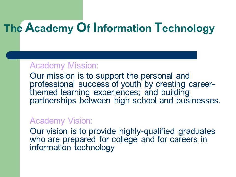 The A cademy O f I nformation T echnology Academy Mission: Our mission is to support the personal and professional success of youth by creating career