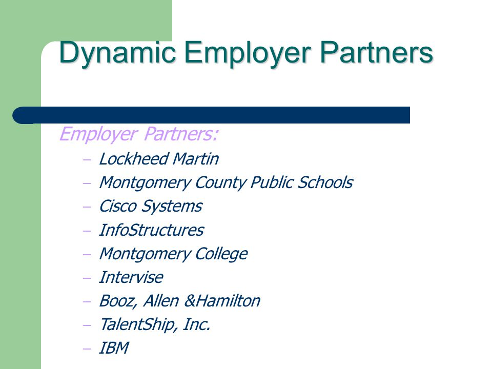 Dynamic Employer Partners Employer Partners: – Lockheed Martin – Montgomery County Public Schools – Cisco Systems – InfoStructures – Montgomery Colleg