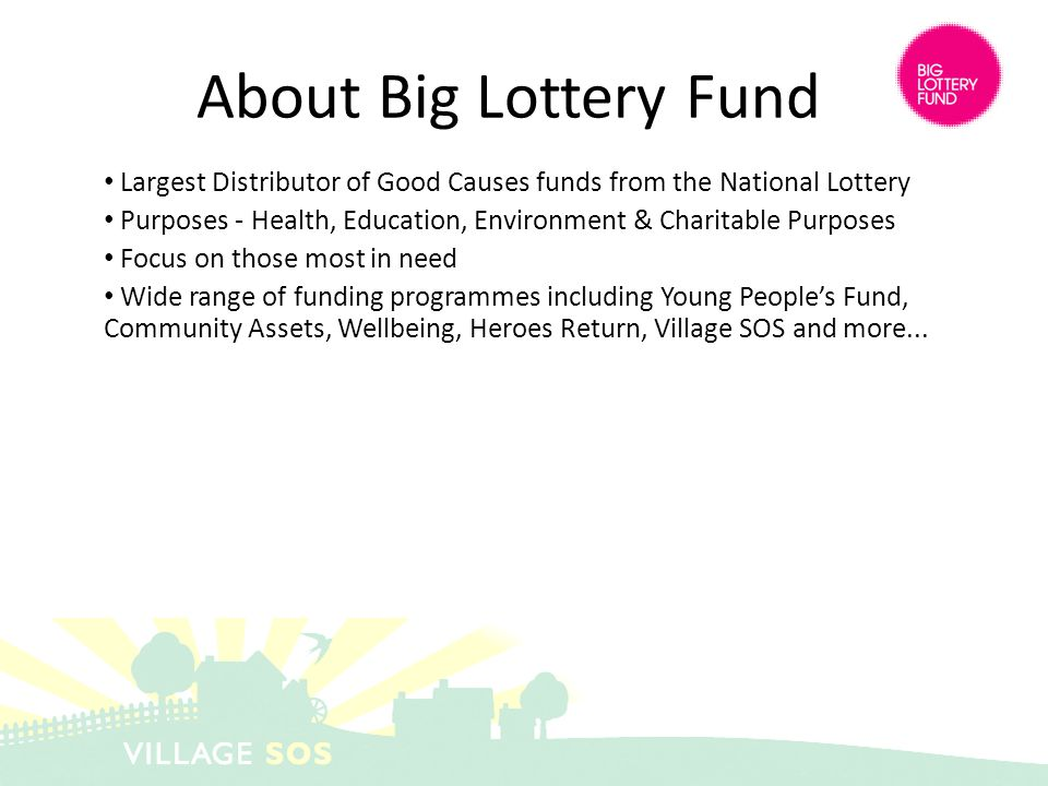 Largest Distributor of Good Causes funds from the National Lottery Purposes - Health, Education, Environment & Charitable Purposes Focus on those most in need Wide range of funding programmes including Young Peoples Fund, Community Assets, Wellbeing, Heroes Return, Village SOS and more...