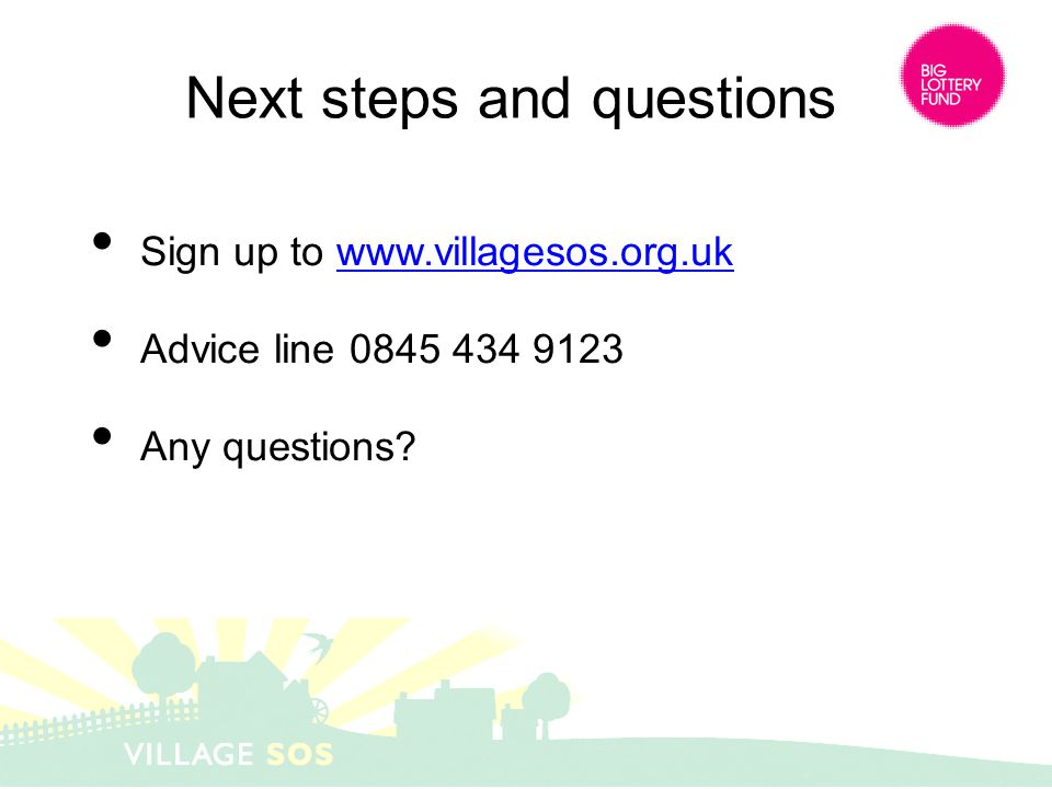 Next steps and questions Sign up to www.villagesos.org.ukwww.villagesos.org.uk Advice line 0845 434 9123 Any questions?