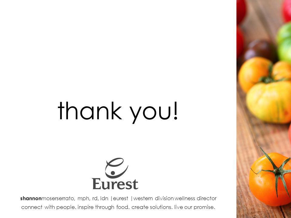 thank you! shannon moserserrato, mph, rd, ldn |eurest |western division wellness director connect with people. inspire through food. create solutions.
