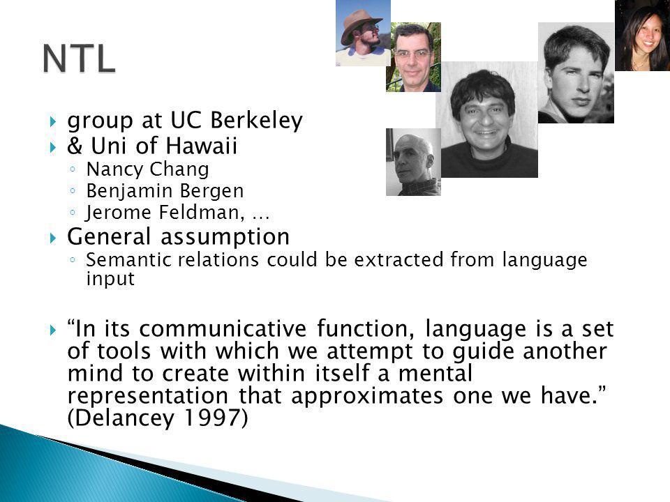 group at UC Berkeley & Uni of Hawaii Nancy Chang Benjamin Bergen Jerome Feldman, … General assumption Semantic relations could be extracted from language input In its communicative function, language is a set of tools with which we attempt to guide another mind to create within itself a mental representation that approximates one we have.