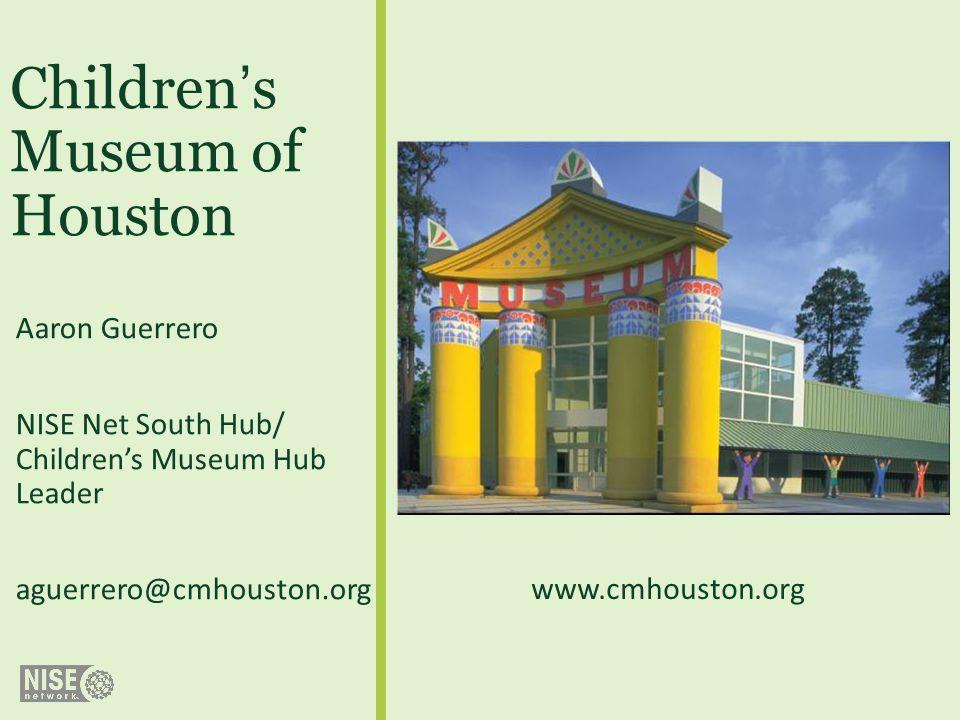 Childrens Museum of Houston Aaron Guerrero NISE Net South Hub/ Childrens Museum Hub Leader aguerrero@cmhouston.org www.cmhouston.org