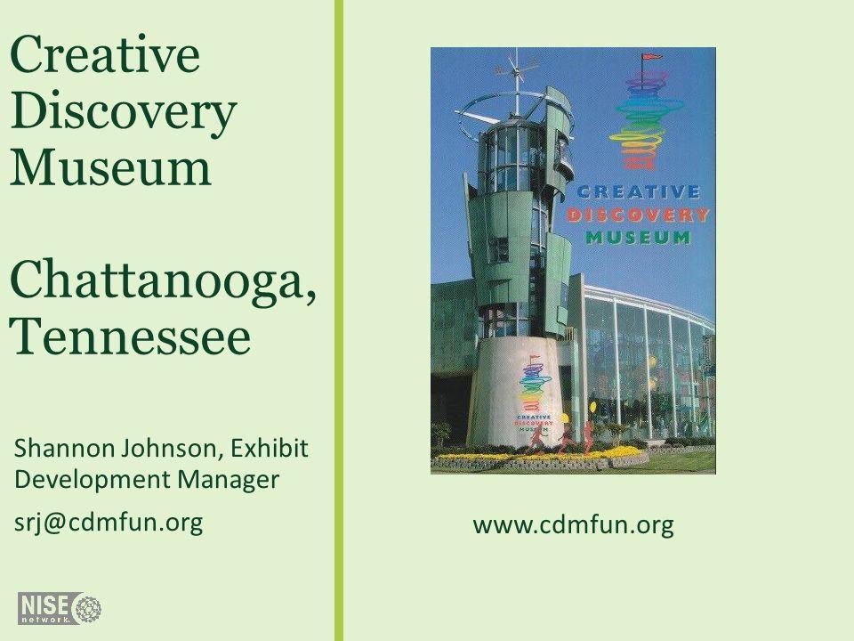 Creative Discovery Museum Chattanooga, Tennessee Shannon Johnson, Exhibit Development Manager srj@cdmfun.org www.cdmfun.org