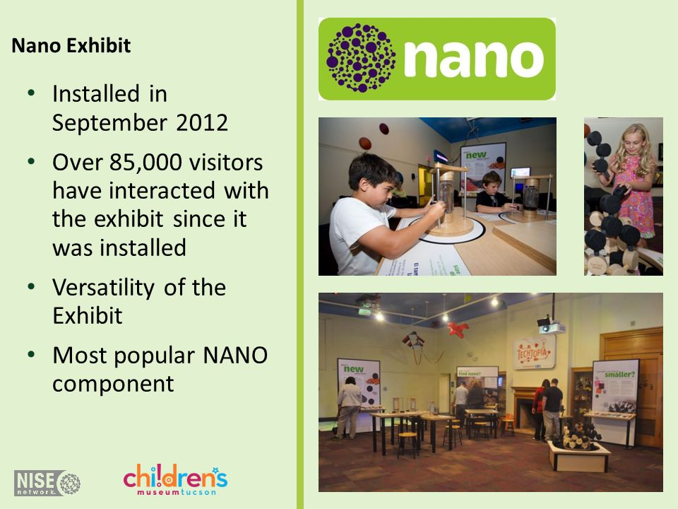 Installed in September 2012 Over 85,000 visitors have interacted with the exhibit since it was installed Versatility of the Exhibit Most popular NANO