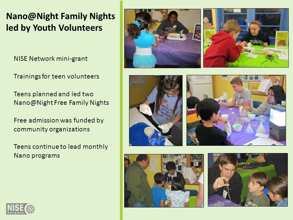 Nano@Night Family Nights led by Youth Volunteers NISE Network mini-grant Trainings for teen volunteers Teens planned and led two Nano@Night Free Famil