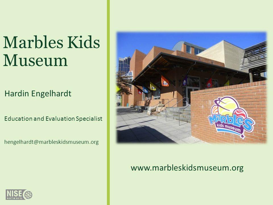 Marbles Kids Museum Hardin Engelhardt Education and Evaluation Specialist hengelhardt@marbleskidsmuseum.org www.marbleskidsmuseum.org