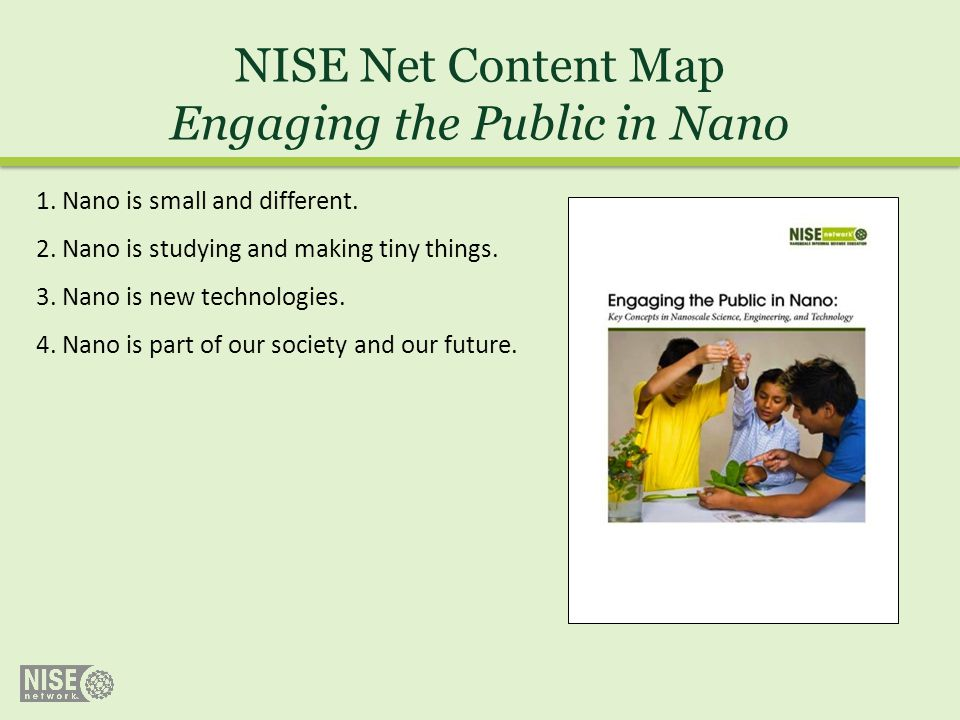NISE Net Content Map Engaging the Public in Nano 1. Nano is small and different. 2. Nano is studying and making tiny things. 3. Nano is new technologi