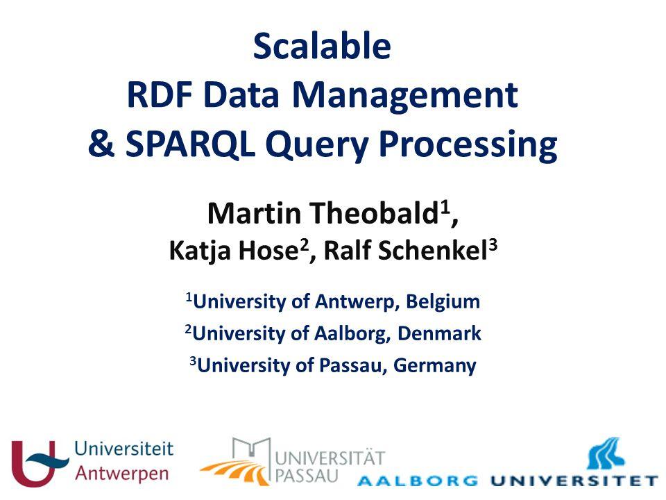 Scalable RDF Data Management & SPARQL Query Processing Martin Theobald 1, Katja Hose 2, Ralf Schenkel 3 1 University of Antwerp, Belgium 2 University of Aalborg, Denmark 3 University of Passau, Germany