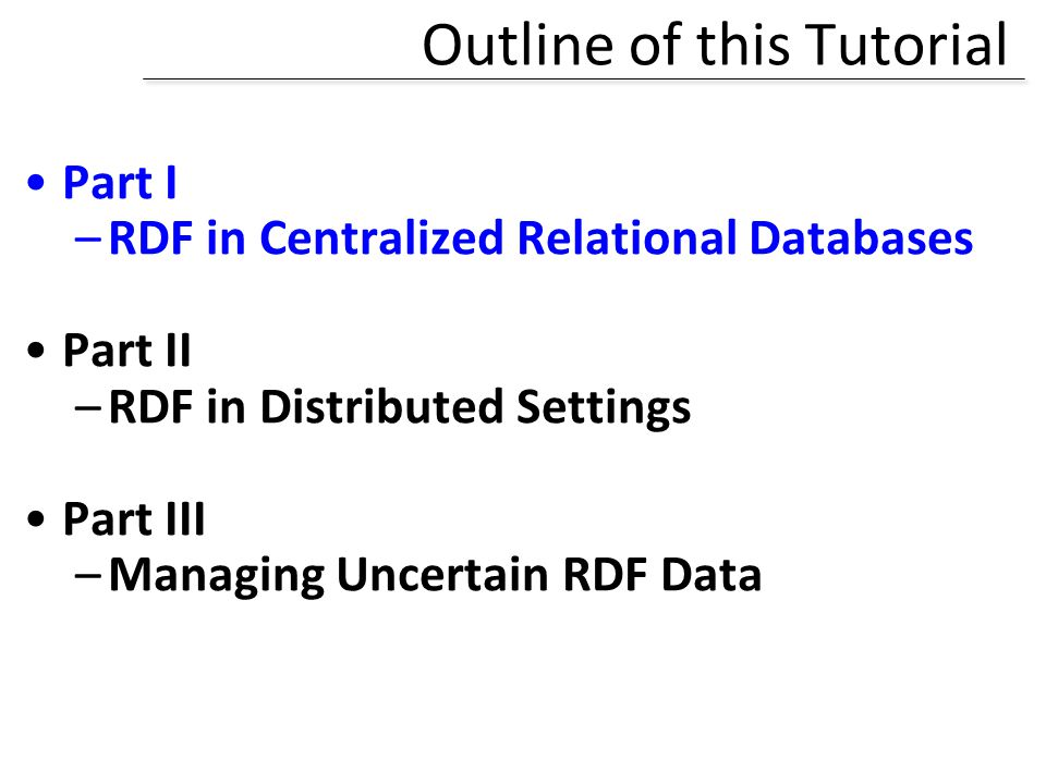 Outline of this Tutorial Part I –RDF in Centralized Relational Databases Part II –RDF in Distributed Settings Part III –Managing Uncertain RDF Data