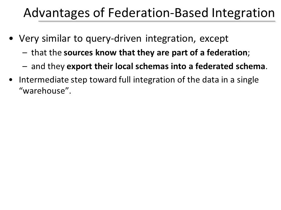 Advantages of Federation-Based Integration Very similar to query-driven integration, except –that the sources know that they are part of a federation;