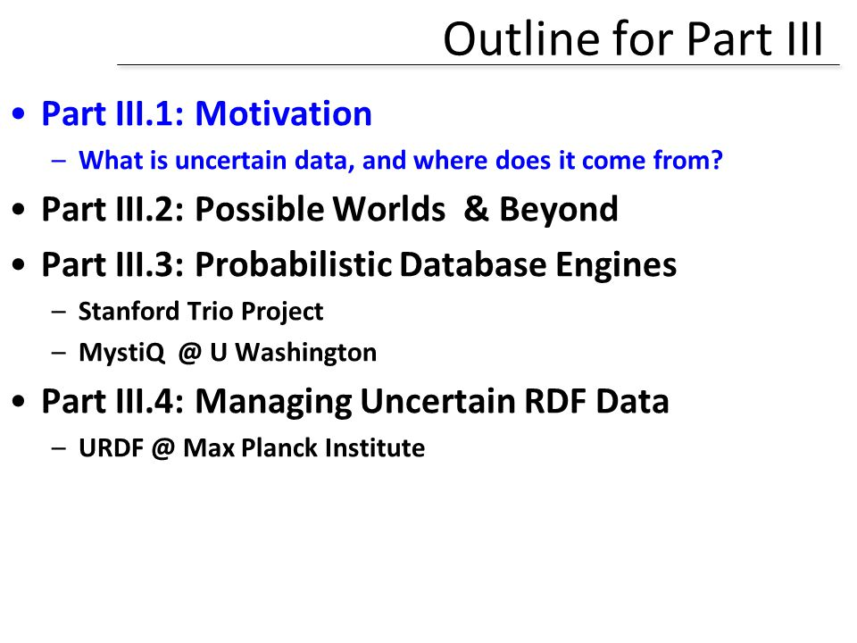 Outline for Part III Part III.1: Motivation –What is uncertain data, and where does it come from? Part III.2: Possible Worlds & Beyond Part III.3: Pro