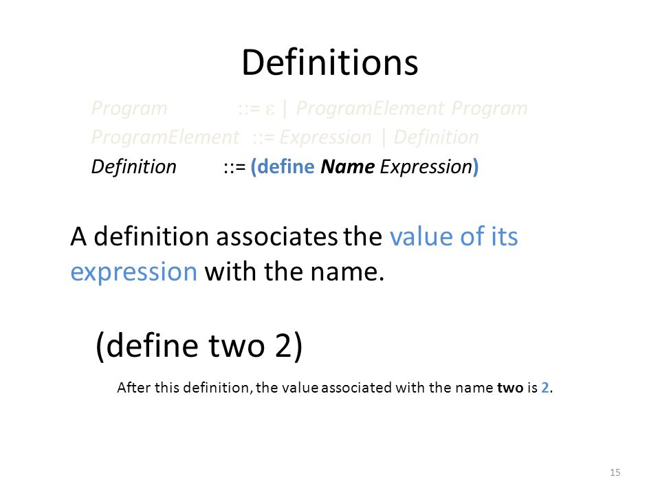 Definitions A definition associates the value of its expression with the name. 15 Program ::= ε | ProgramElement Program ProgramElement ::= Expression
