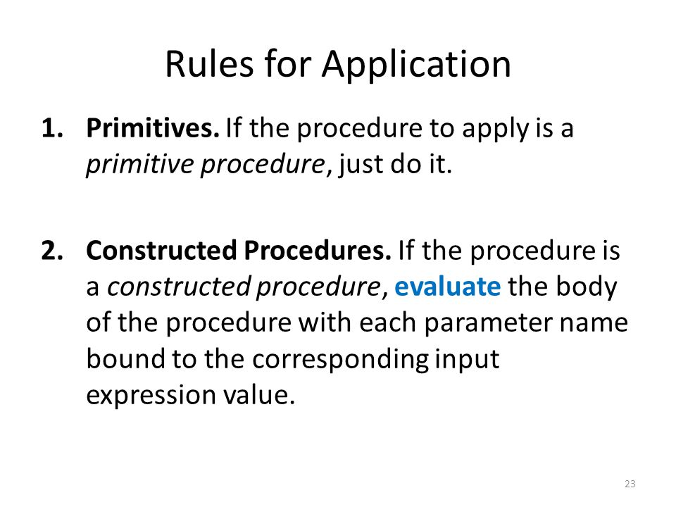 Rules for Application 1.Primitives. If the procedure to apply is a primitive procedure, just do it. 2.Constructed Procedures. If the procedure is a co
